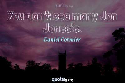 Photo Quote of You don't see many Jon Jones's.