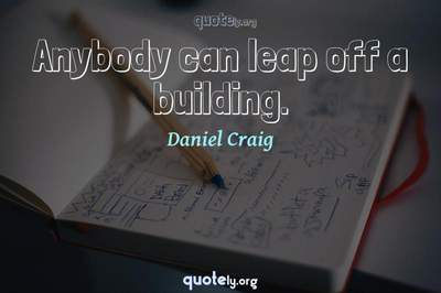 Photo Quote of Anybody can leap off a building.