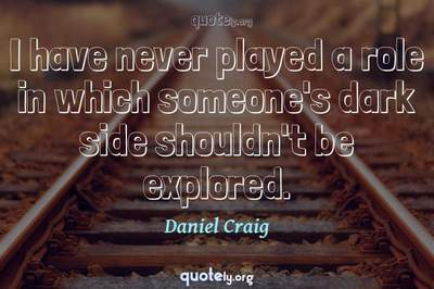 Photo Quote of I have never played a role in which someone's dark side shouldn't be explored.