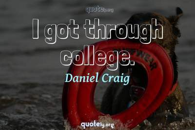 Photo Quote of I got through college.
