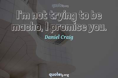 Photo Quote of I'm not trying to be macho, I promise you.