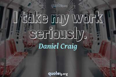 Photo Quote of I take my work seriously.