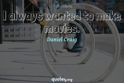 Photo Quote of I always wanted to make movies.