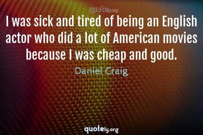 Photo Quote of I was sick and tired of being an English actor who did a lot of American movies because I was cheap and good.