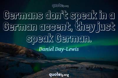 Photo Quote of Germans don't speak in a German accent, they just speak German.