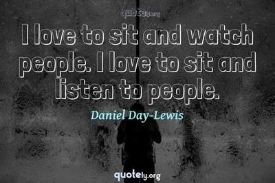 Photo Quote of I love to sit and watch people. I love to sit and listen to people.