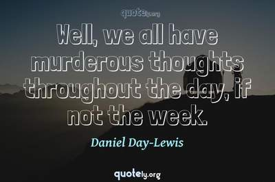 Photo Quote of Well, we all have murderous thoughts throughout the day, if not the week.