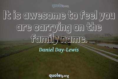 Photo Quote of It is awesome to feel you are carrying on the family name.