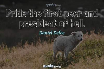 Photo Quote of Pride the first peer and president of hell.