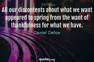 Photo Quote of All our discontents about what we want appeared to spring from the want of thankfulness for what we have.