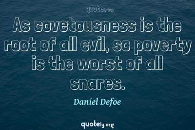 Photo Quote of As covetousness is the root of all evil, so poverty is the worst of all snares.