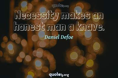 Photo Quote of Necessity makes an honest man a knave.