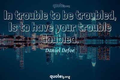 Photo Quote of In trouble to be troubled, Is to have your trouble doubled.