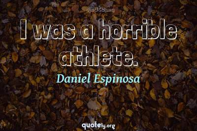 Photo Quote of I was a horrible athlete.