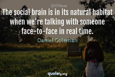 Photo Quote of The social brain is in its natural habitat when we're talking with someone face-to-face in real time.