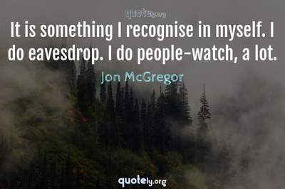 Photo Quote of It is something I recognise in myself. I do eavesdrop. I do people-watch, a lot.