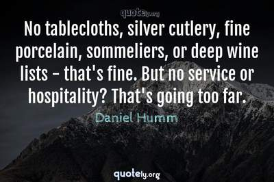 Photo Quote of No tablecloths, silver cutlery, fine porcelain, sommeliers, or deep wine lists - that's fine. But no service or hospitality? That's going too far.