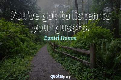 Photo Quote of You've got to listen to your guests.