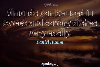 Photo Quote of Almonds can be used in sweet and savory dishes very easily.