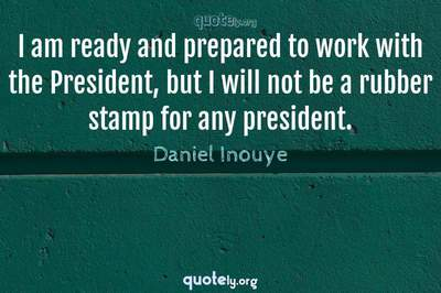 Photo Quote of I am ready and prepared to work with the President, but I will not be a rubber stamp for any president.
