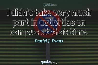 Photo Quote of I didn't take very much part in activities on campus at that time.