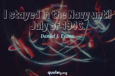 Photo Quote of I stayed in the Navy until July of 1946.