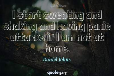 Photo Quote of I start sweating and shaking and having panic attacks if I am not at home.