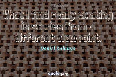 Photo Quote of What I find really exciting is stories from a different viewpoint.