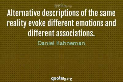 Photo Quote of Alternative descriptions of the same reality evoke different emotions and different associations.
