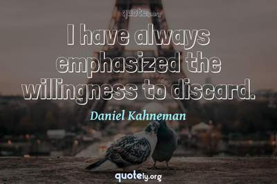 Photo Quote of I have always emphasized the willingness to discard.