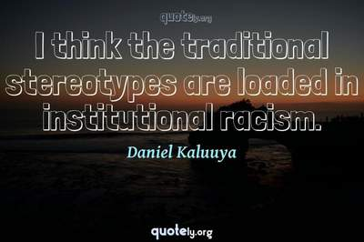 Photo Quote of I think the traditional stereotypes are loaded in institutional racism.