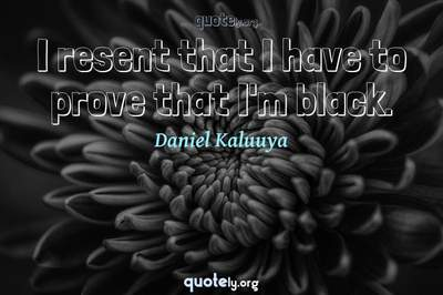 Photo Quote of I resent that I have to prove that I'm black.