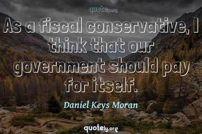Photo Quote of As a fiscal conservative, I think that our government should pay for itself.
