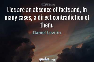 Photo Quote of Lies are an absence of facts and, in many cases, a direct contradiction of them.