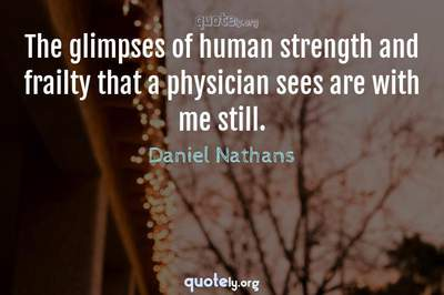 Photo Quote of The glimpses of human strength and frailty that a physician sees are with me still.