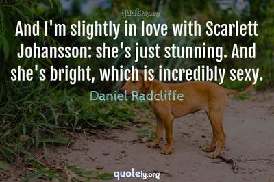 Photo Quote of And I'm slightly in love with Scarlett Johansson: she's just stunning. And she's bright, which is incredibly sexy.