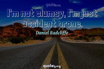 Photo Quote of I'm not clumsy, I'm just accident prone.