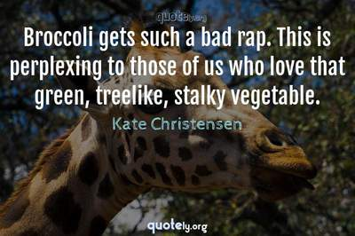 Photo Quote of Broccoli gets such a bad rap. This is perplexing to those of us who love that green, treelike, stalky vegetable.