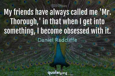 Photo Quote of My friends have always called me 'Mr. Thorough,' in that when I get into something, I become obsessed with it.