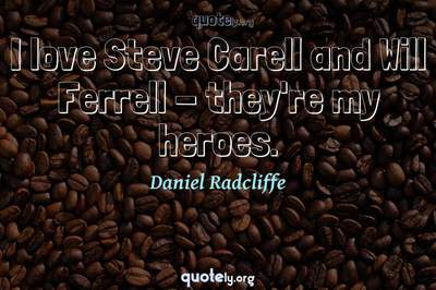 Photo Quote of I love Steve Carell and Will Ferrell - they're my heroes.