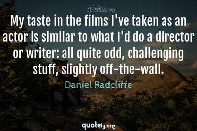 Photo Quote of My taste in the films I've taken as an actor is similar to what I'd do a director or writer: all quite odd, challenging stuff, slightly off-the-wall.