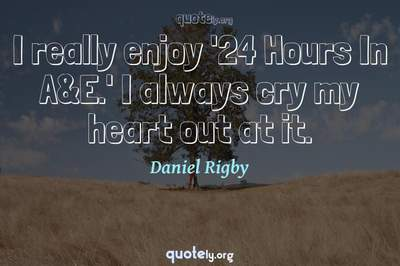Photo Quote of I really enjoy '24 Hours In A&E.' I always cry my heart out at it.