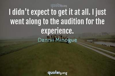 Photo Quote of I didn't expect to get it at all. I just went along to the audition for the experience.