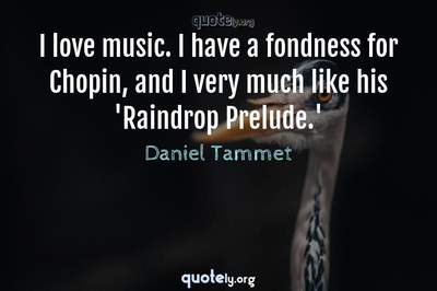 Photo Quote of I love music. I have a fondness for Chopin, and I very much like his 'Raindrop Prelude.'