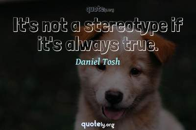 Photo Quote of It's not a stereotype if it's always true.