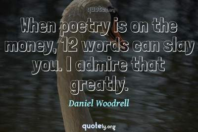 Photo Quote of When poetry is on the money, 12 words can slay you. I admire that greatly.