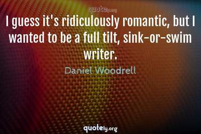 Photo Quote of I guess it's ridiculously romantic, but I wanted to be a full tilt, sink-or-swim writer.
