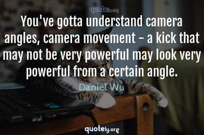 Photo Quote of You've gotta understand camera angles, camera movement - a kick that may not be very powerful may look very powerful from a certain angle.