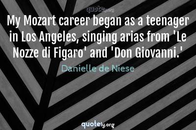 Photo Quote of My Mozart career began as a teenager in Los Angeles, singing arias from 'Le Nozze di Figaro' and 'Don Giovanni.'
