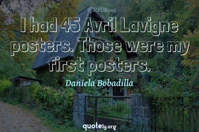 Photo Quote of I had 45 Avril Lavigne posters. Those were my first posters.